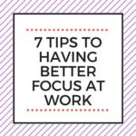 7 TIPS TO HAVING BETTER FOCUS AT WORK
