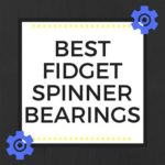 BEST FIDGET SPINNER BEARINGS