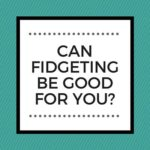 CAN FIDGETING BE GOOD FOR YOU?